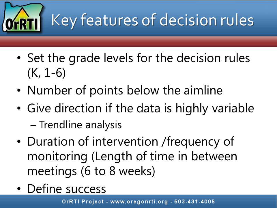 Key features of decision rules Set the grade levels for the decision rules (K, 1-6) Number of points below the aimline Give direction if the data is highly variable – Trendline analysis Duration of intervention /frequency of monitoring (Length of time in between meetings (6 to 8 weeks) Define success