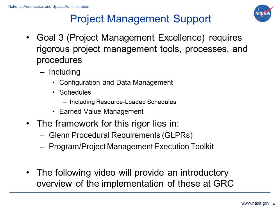 National Aeronautics and Space Administration www.nasa.gov 60 Project Management Support Goal 3 (Project Management Excellence) requires rigorous proj