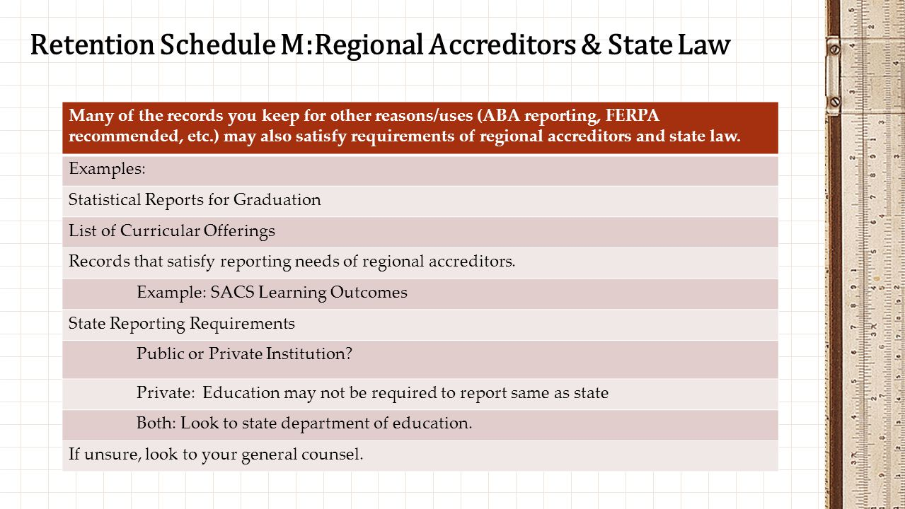 Retention Schedule M:Regional Accreditors & State Law Many of the records you keep for other reasons/uses (ABA reporting, FERPA recommended, etc.) may also satisfy requirements of regional accreditors and state law.