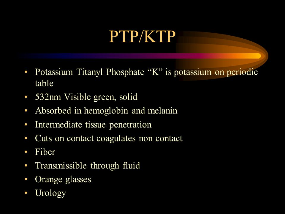 PTP/KTP Potassium Titanyl Phosphate K is potassium on periodic table 532nm Visible green, solid Absorbed in hemoglobin and melanin Intermediate tissue penetration Cuts on contact coagulates non contact Fiber Transmissible through fluid Orange glasses Urology