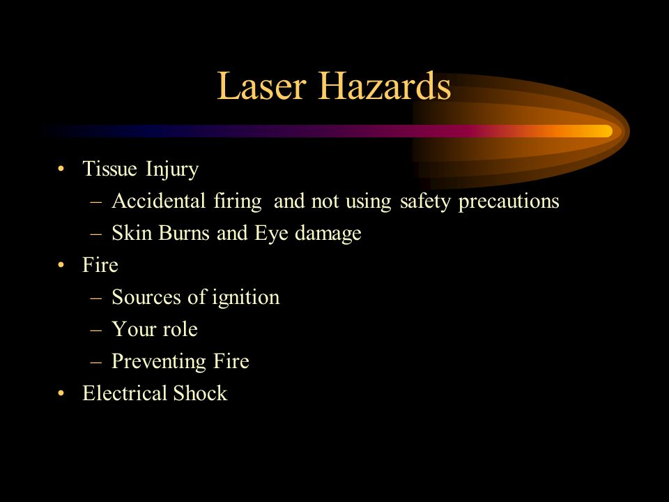 Laser Hazards Tissue Injury –Accidental firing and not using safety precautions –Skin Burns and Eye damage Fire –Sources of ignition –Your role –Preventing Fire Electrical Shock