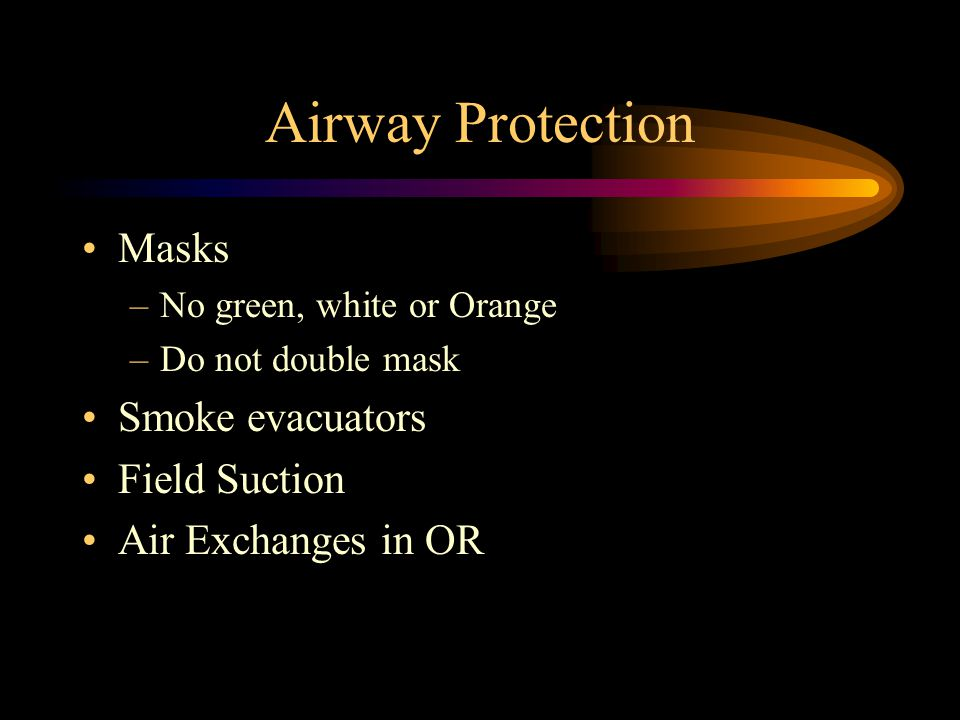 Airway Protection Masks –No green, white or Orange –Do not double mask Smoke evacuators Field Suction Air Exchanges in OR