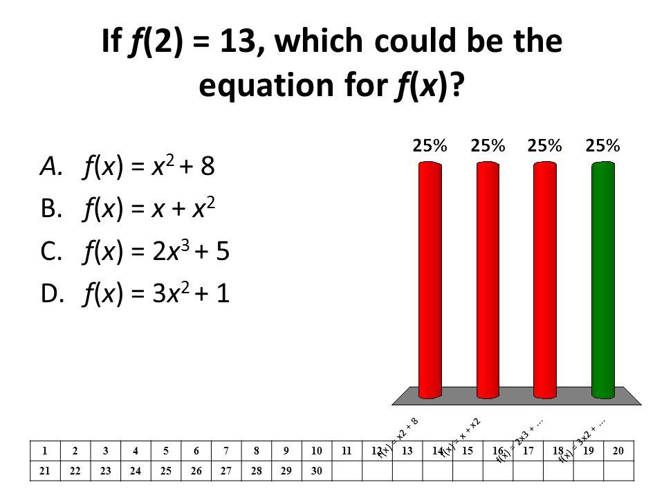 If f(2) = 13, which could be the equation for f(x)? 1234567891011121314151617181920 21222324252627282930 A. f(x) = x 2 + 8 B. f(x) = x + x 2 C. f(x) =