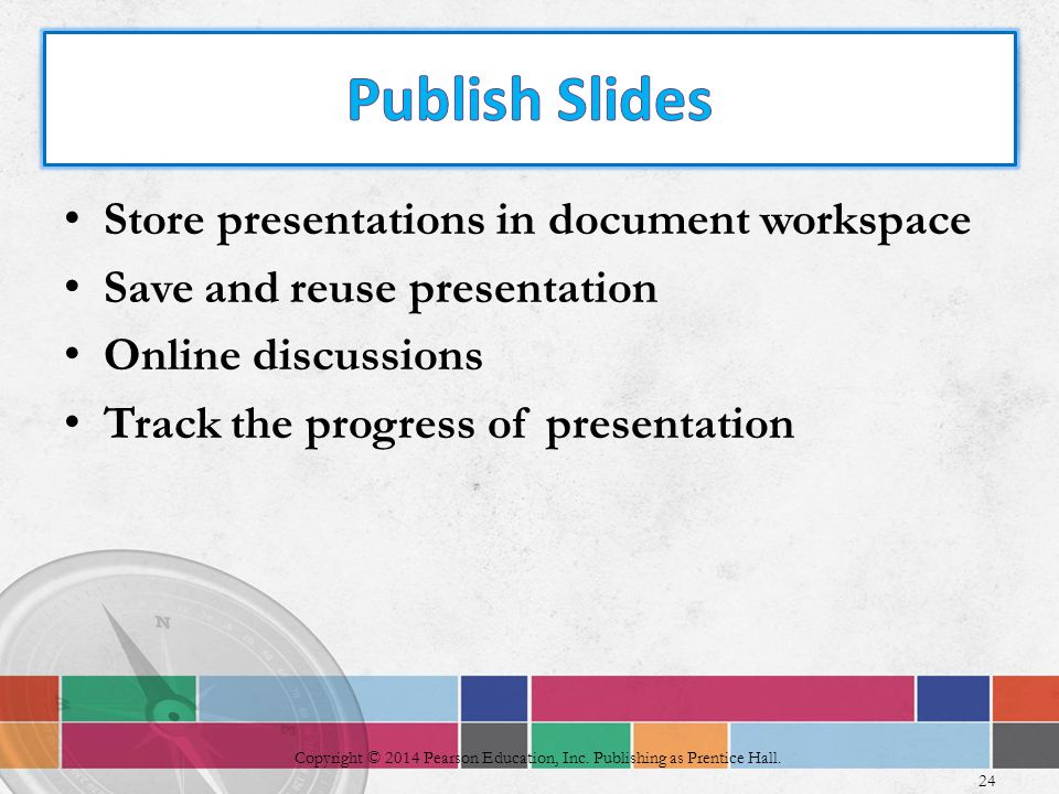 Store presentations in document workspace Save and reuse presentation Online discussions Track the progress of presentation 24 Copyright © 2014 Pearson Education, Inc.