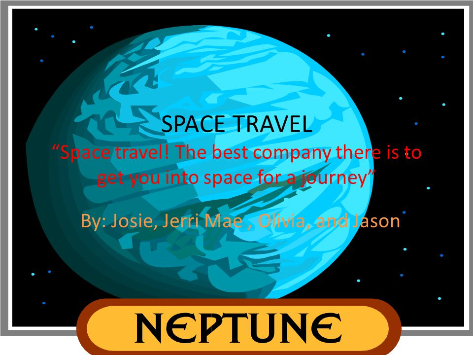 "SPACE TRAVEL ""Space travel! The best company there is to get you into space for a journey"" By: Josie, Jerri Mae, Olivia, and Jason"