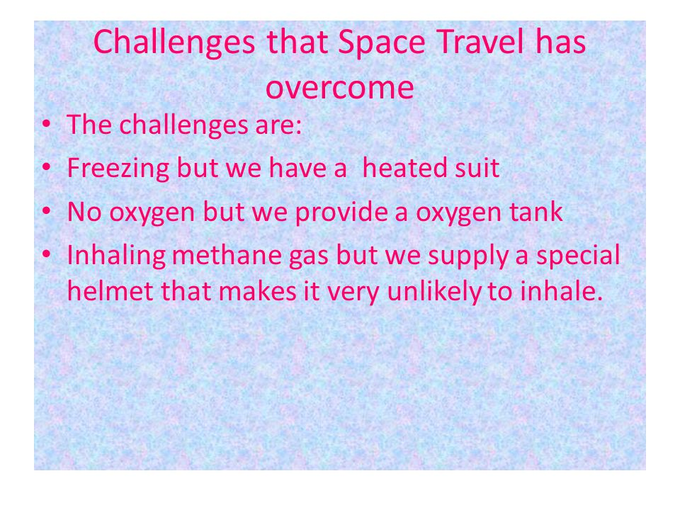 Challenges that Space Travel has overcome The challenges are: Freezing but we have a heated suit No oxygen but we provide a oxygen tank Inhaling metha