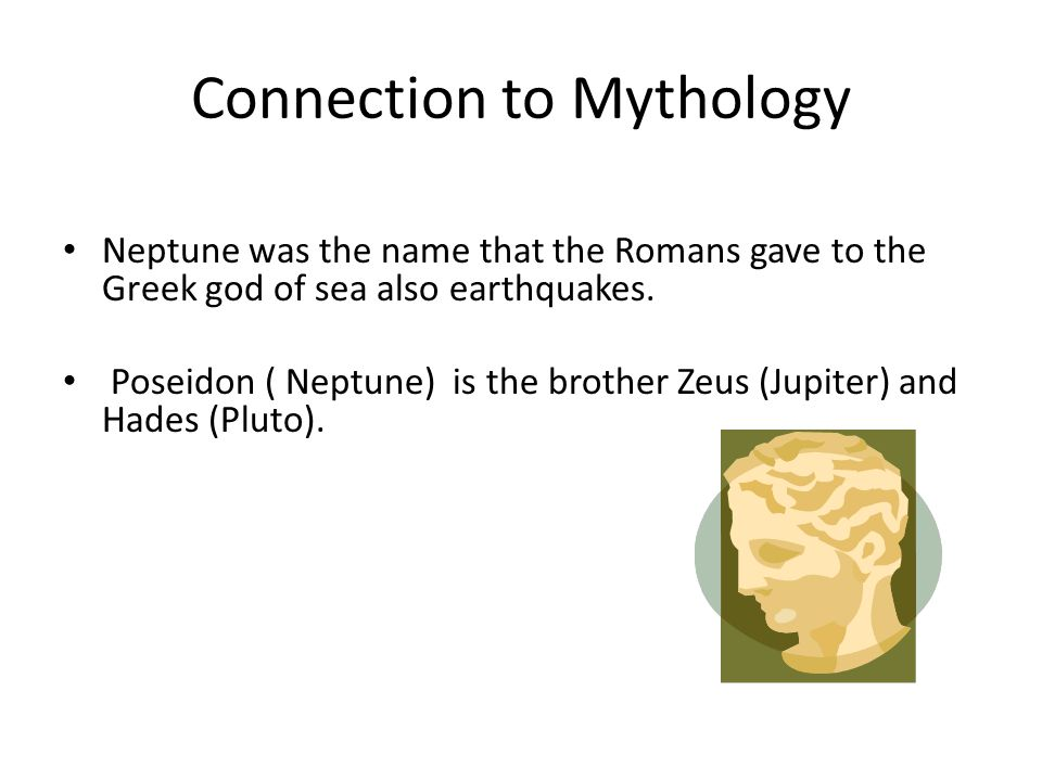 Connection to Mythology Neptune was the name that the Romans gave to the Greek god of sea also earthquakes. Poseidon ( Neptune) is the brother Zeus (J