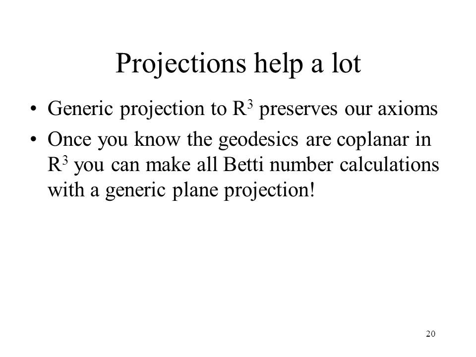 20 Projections help a lot Generic projection to R 3 preserves our axioms Once you know the geodesics are coplanar in R 3 you can make all Betti number calculations with a generic plane projection!