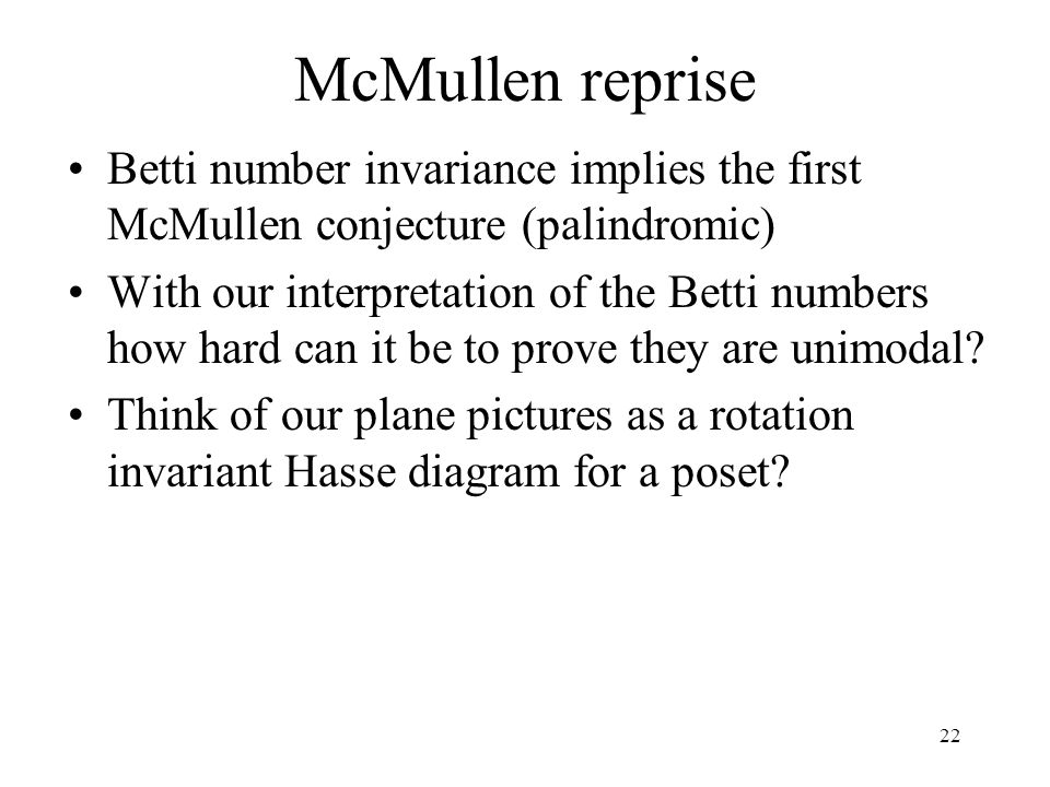 22 McMullen reprise Betti number invariance implies the first McMullen conjecture (palindromic) With our interpretation of the Betti numbers how hard can it be to prove they are unimodal.