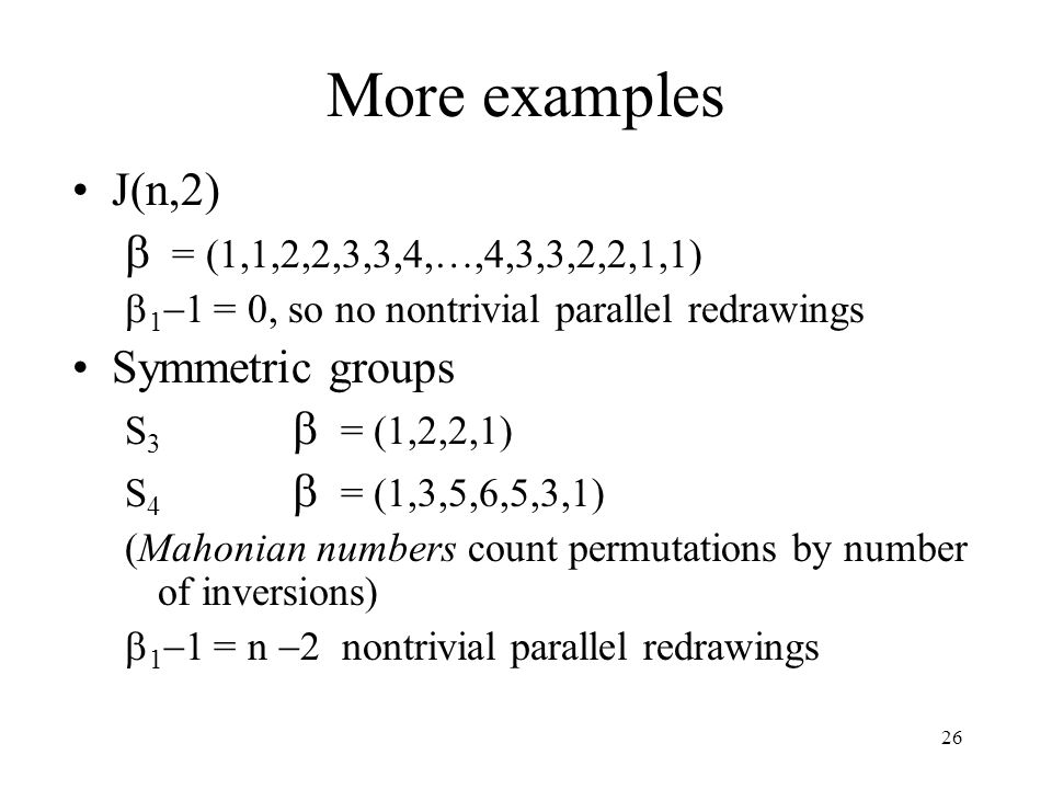 26 More examples J(n,2)  = (1,1,2,2,3,3,4,…,4,3,3,2,2,1,1)  1  1 = 0, so no nontrivial parallel redrawings Symmetric groups S 3  = (1,2,2,1) S 4  = (1,3,5,6,5,3,1) (Mahonian numbers count permutations by number of inversions)  1  1 = n  2 nontrivial parallel redrawings