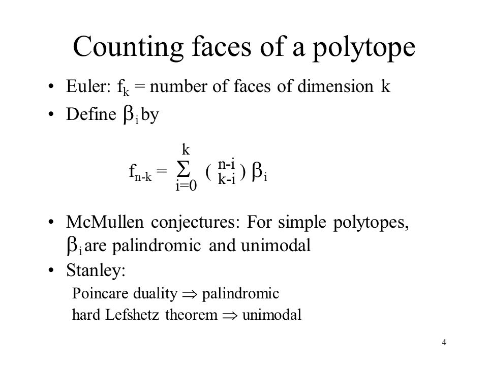 4 Counting faces of a polytope Euler: f k = number of faces of dimension k Define  i by f n-k =  ( )  i McMullen conjectures: For simple polytopes,  i are palindromic and unimodal Stanley: Poincare duality  palindromic hard Lefshetz theorem  unimodal n-i k-i k i=0
