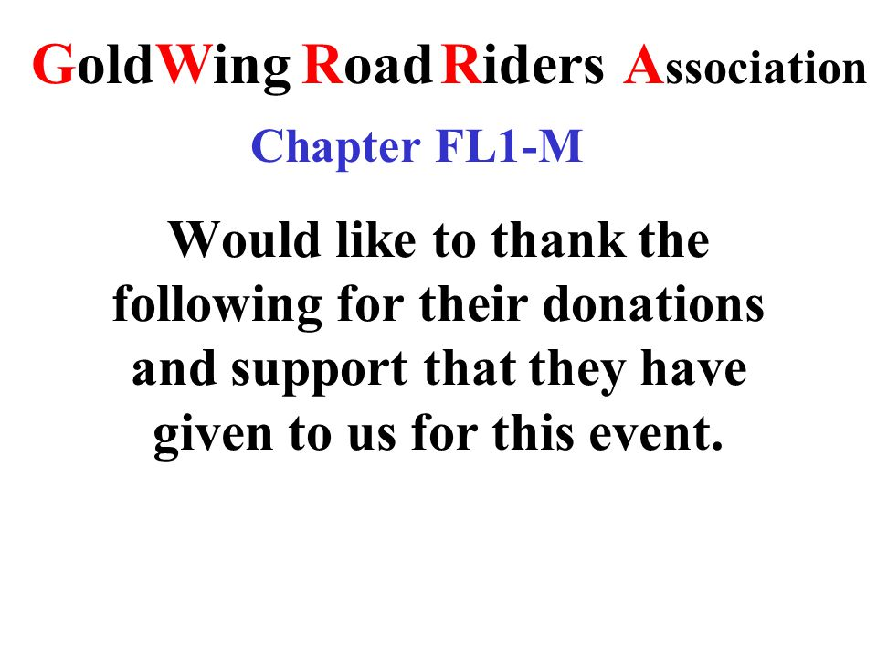 Would like to thank the following for their donations and support that they have given to us for this event. RoadRidersA ssociation GoldWing Chapter F