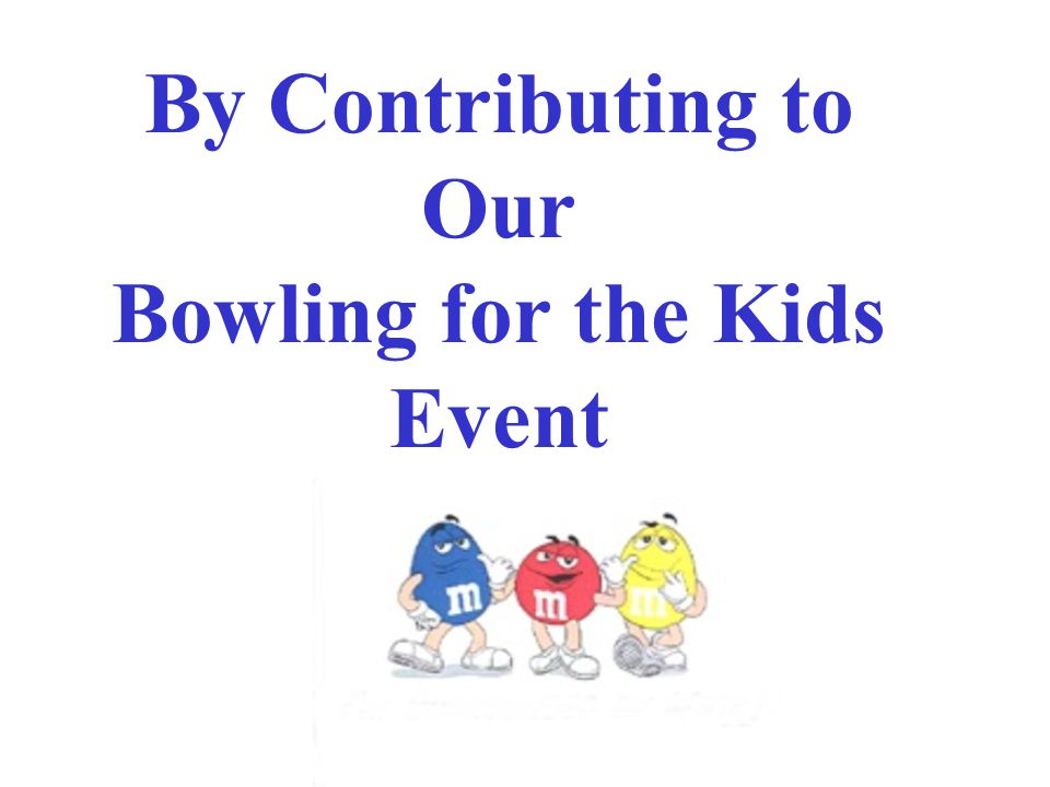 By Contributing to Our Bowling for the Kids Event