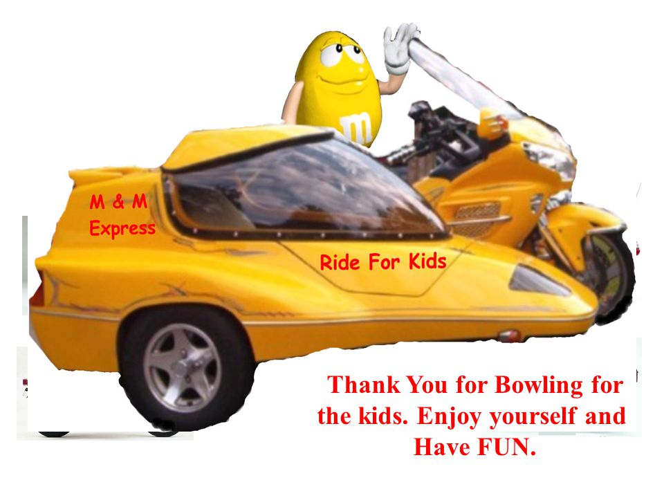 Thank You for Bowling for the kids. Enjoy yourself and Have FUN.