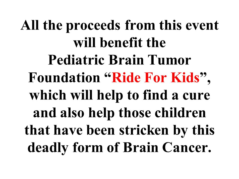 """All the proceeds from this event will benefit the Pediatric Brain Tumor Foundation """"Ride For Kids"""", which will help to find a cure and also help those"""