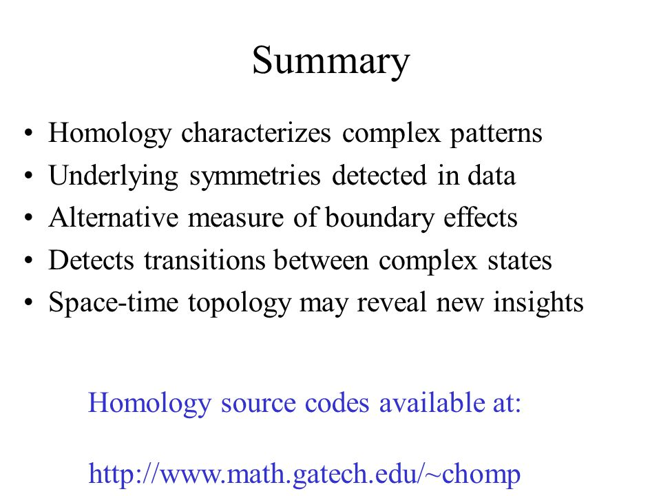 Summary Homology characterizes complex patterns Underlying symmetries detected in data Alternative measure of boundary effects Detects transitions between complex states Space-time topology may reveal new insights Homology source codes available at: http://www.math.gatech.edu/~chomp