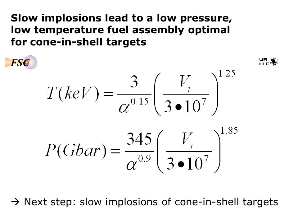Slow implosions lead to a low pressure, low temperature fuel assembly optimal for cone-in-shell targets FSC  Next step: slow implosions of cone-in-shell targets