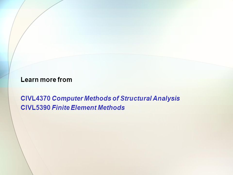 Learn more from CIVL4370 Computer Methods of Structural Analysis CIVL5390 Finite Element Methods