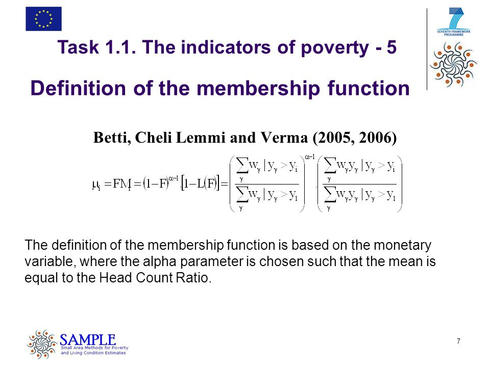 7 Definition of the membership function Betti, Cheli Lemmi and Verma (2005, 2006) The definition of the membership function is based on the monetary variable, where the alpha parameter is chosen such that the mean is equal to the Head Count Ratio.