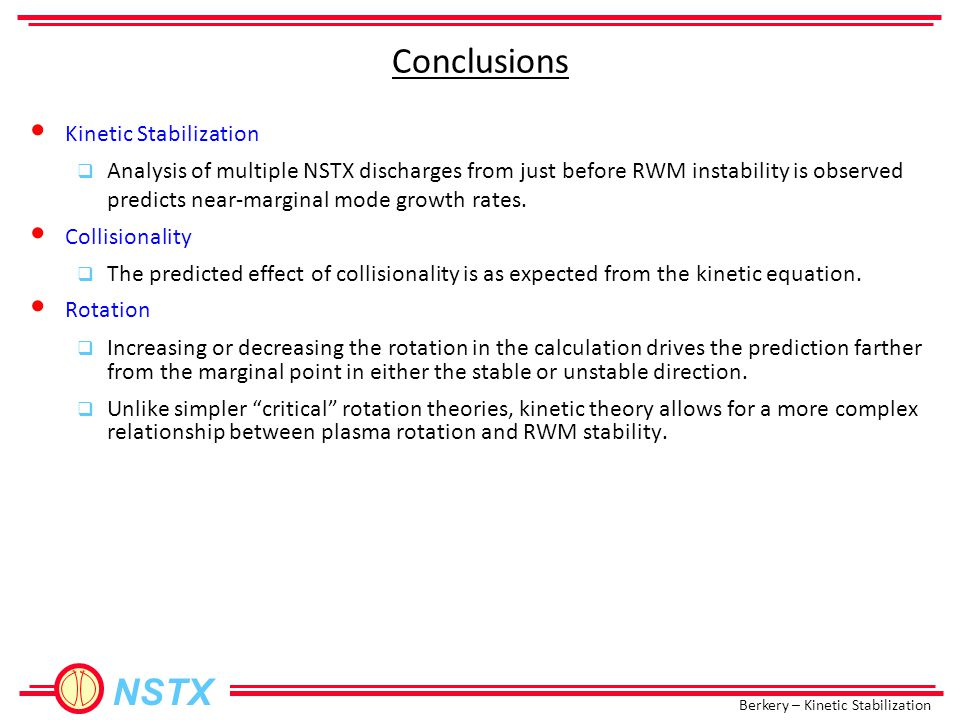Berkery – Kinetic Stabilization NSTX Conclusions Kinetic Stabilization  Analysis of multiple NSTX discharges from just before RWM instability is observed predicts near-marginal mode growth rates.