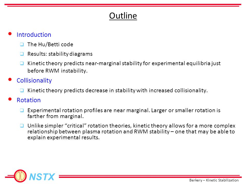 Berkery – Kinetic Stabilization NSTX Outline Introduction  The Hu/Betti code  Results: stability diagrams  Kinetic theory predicts near-marginal stability for experimental equilibria just before RWM instability.