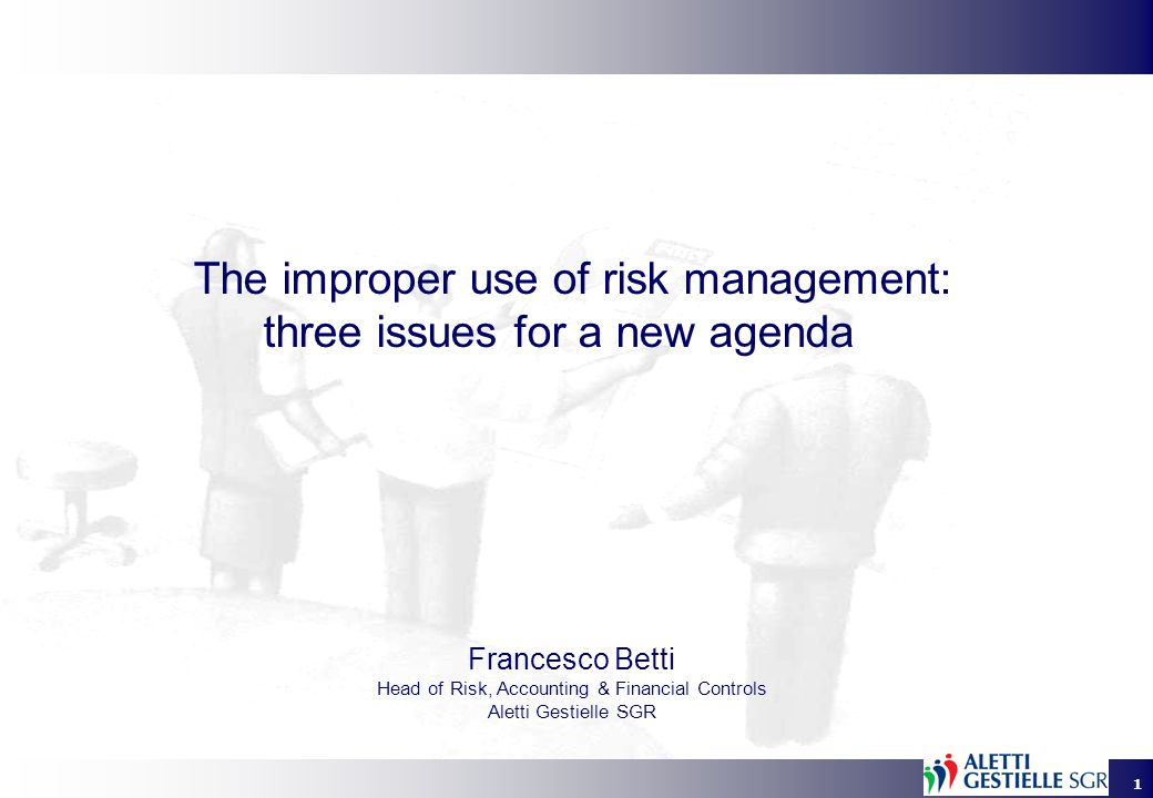 1 The improper use of risk management: three issues for a new agenda Francesco Betti Head of Risk, Accounting & Financial Controls Aletti Gestielle SGR