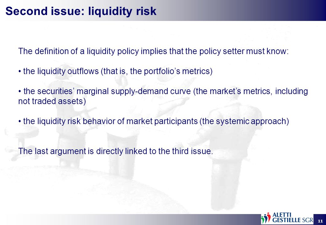 11 Second issue: liquidity risk The definition of a liquidity policy implies that the policy setter must know: the liquidity outflows (that is, the portfolio's metrics) the securities' marginal supply-demand curve (the market's metrics, including not traded assets) the liquidity risk behavior of market participants (the systemic approach) The last argument is directly linked to the third issue.