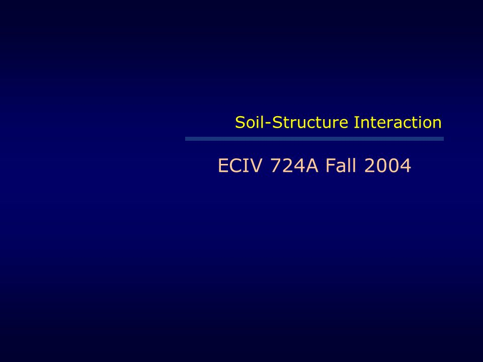 Soil-Structure Interaction ECIV 724A Fall 2004