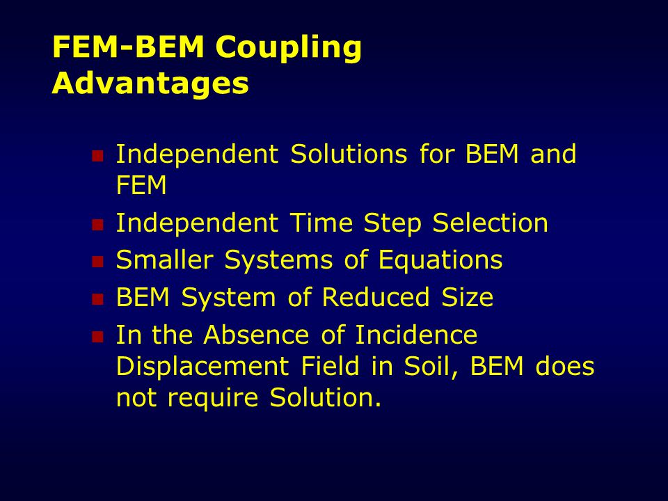 FEM-BEM Coupling Advantages Independent Solutions for BEM and FEM Independent Time Step Selection Smaller Systems of Equations BEM System of Reduced Size In the Absence of Incidence Displacement Field in Soil, BEM does not require Solution.