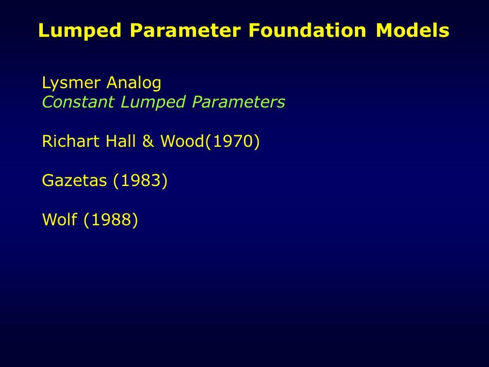Lumped Parameter Foundation Models Lysmer Analog Constant Lumped Parameters Richart Hall & Wood(1970) Gazetas (1983) Wolf (1988)