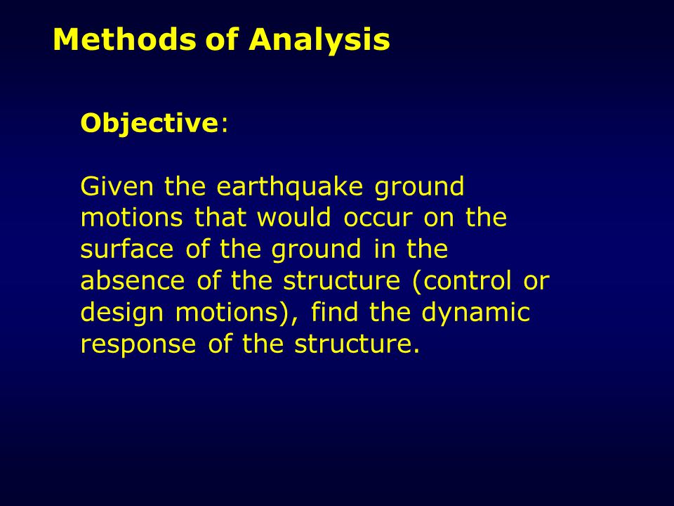 Methods of Analysis Objective: Given the earthquake ground motions that would occur on the surface of the ground in the absence of the structure (control or design motions), find the dynamic response of the structure.