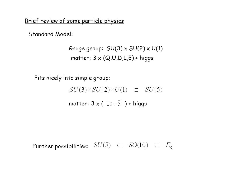 Brief review of some particle physics Gauge group: SU(3) x SU(2) x U(1) Standard Model: matter: 3 x (Q,U,D,L,E) + higgs Fits nicely into simple group: matter: 3 x ( ) + higgs Further possibilities: