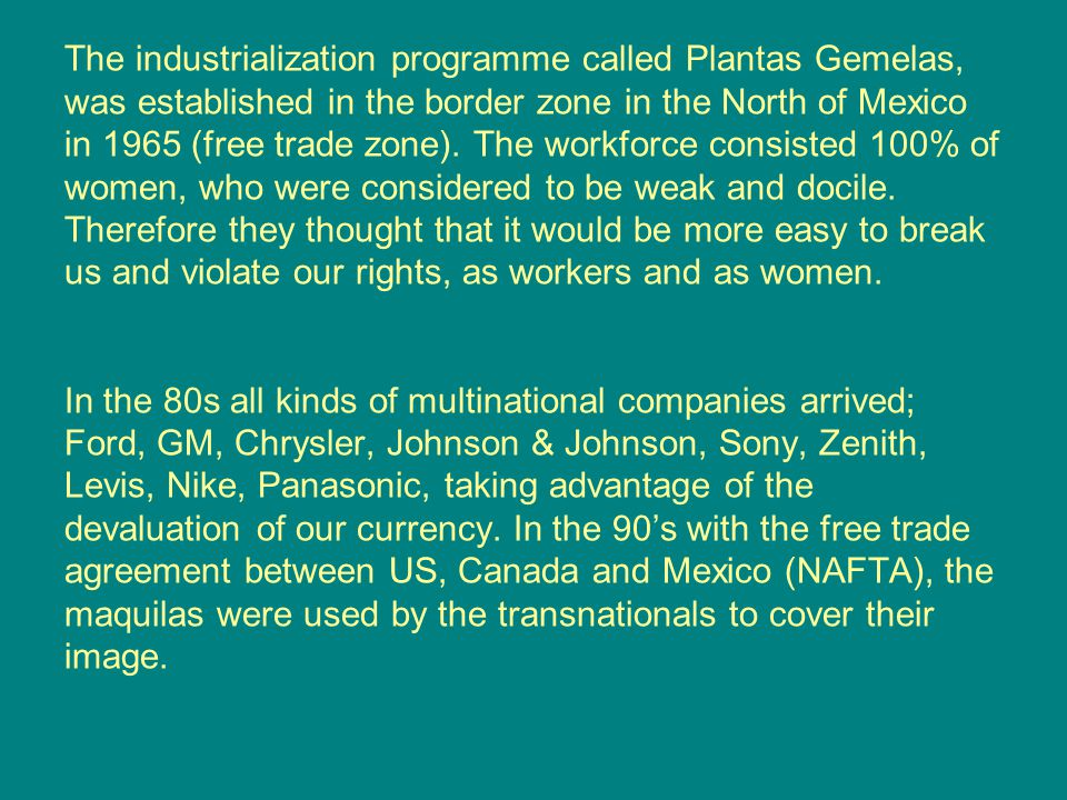 The industrialization programme called Plantas Gemelas, was established in the border zone in the North of Mexico in 1965 (free trade zone).