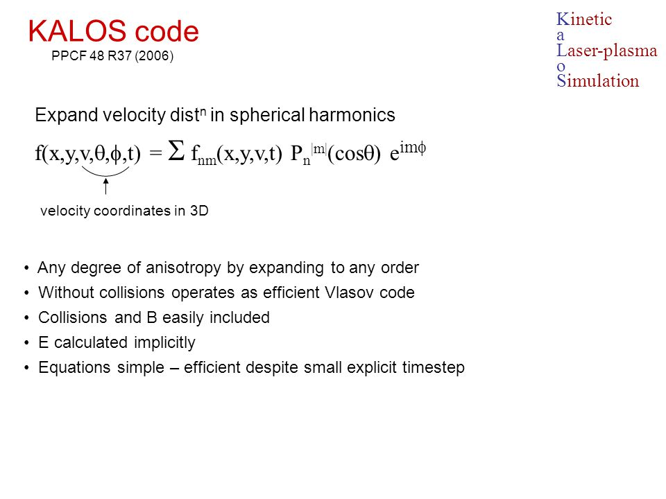 KALOS code Expand velocity dist n in spherical harmonics f(x,y,v, , ,t) =  f nm (x,y,v,t) P n |m| (cos  ) e im  Any degree of anisotropy by expan