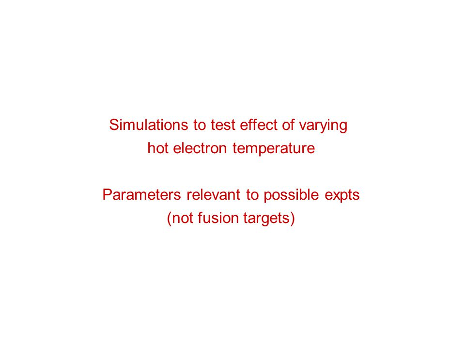 Simulations to test effect of varying hot electron temperature Parameters relevant to possible expts (not fusion targets)