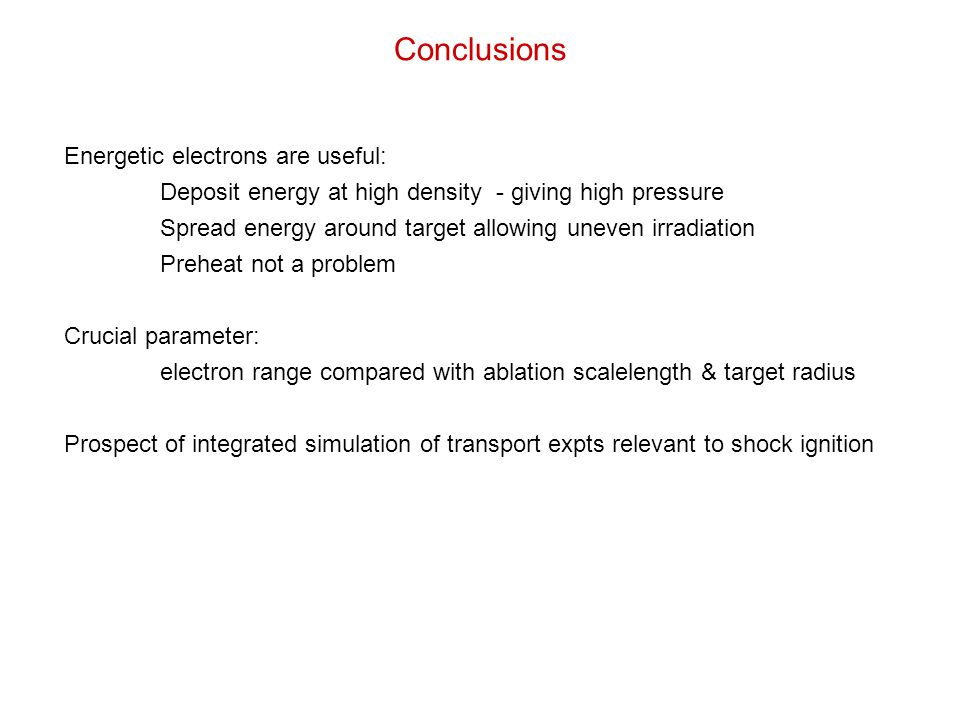 Conclusions Energetic electrons are useful: Deposit energy at high density - giving high pressure Spread energy around target allowing uneven irradiation Preheat not a problem Crucial parameter: electron range compared with ablation scalelength & target radius Prospect of integrated simulation of transport expts relevant to shock ignition