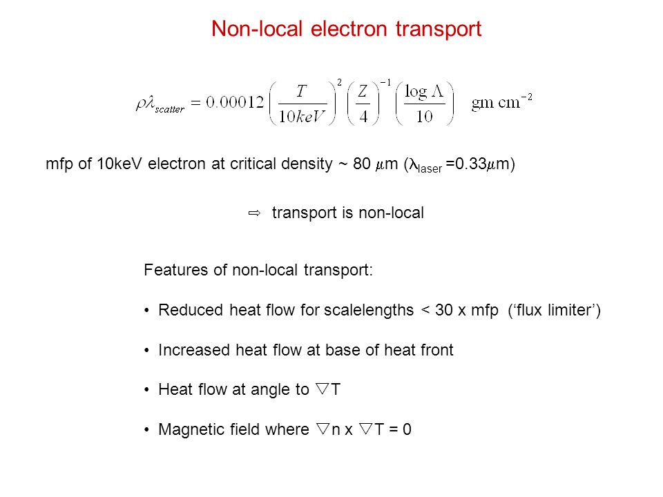 Features of non-local transport: Reduced heat flow for scalelengths < 30 x mfp ('flux limiter') Increased heat flow at base of heat front Heat flow at angle to  T Magnetic field where  n x  T = 0 mfp of 10keV electron at critical density ~ 80  m ( laser =0.33  m) transport is non-local Non-local electron transport