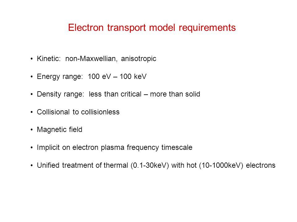 Electron transport model requirements Kinetic: non-Maxwellian, anisotropic Energy range: 100 eV – 100 keV Density range: less than critical – more tha