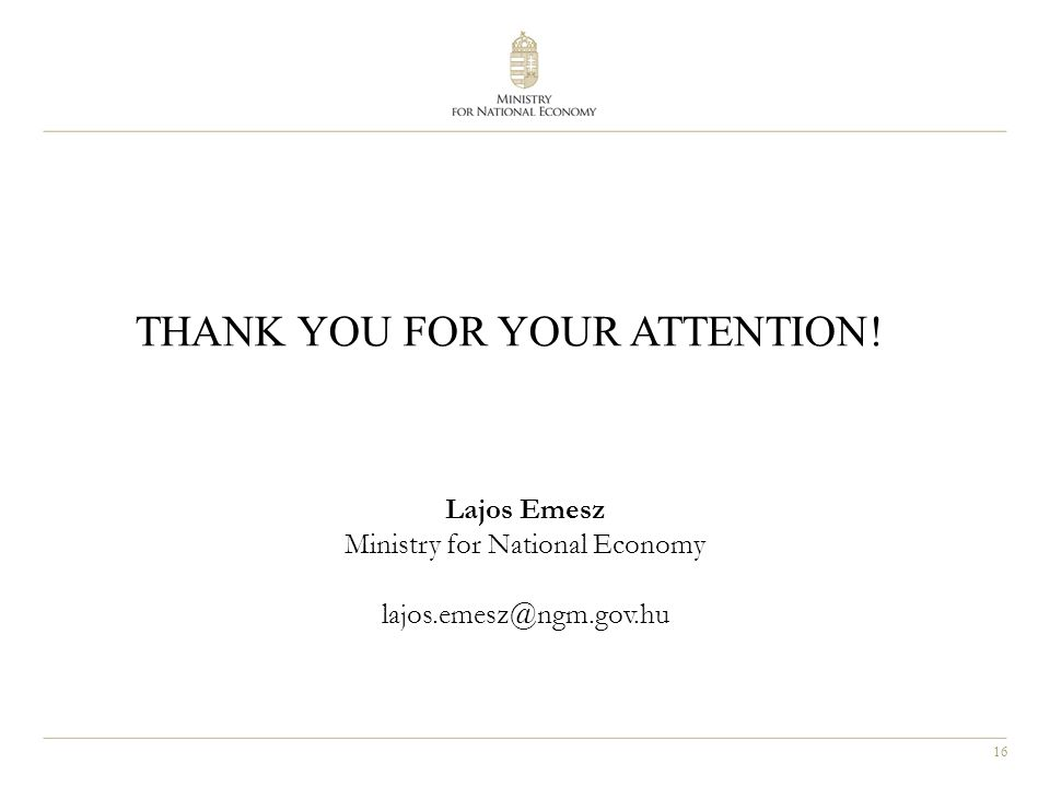 16 THANK YOU FOR YOUR ATTENTION! Lajos Emesz Ministry for National Economy lajos.emesz@ngm.gov.hu