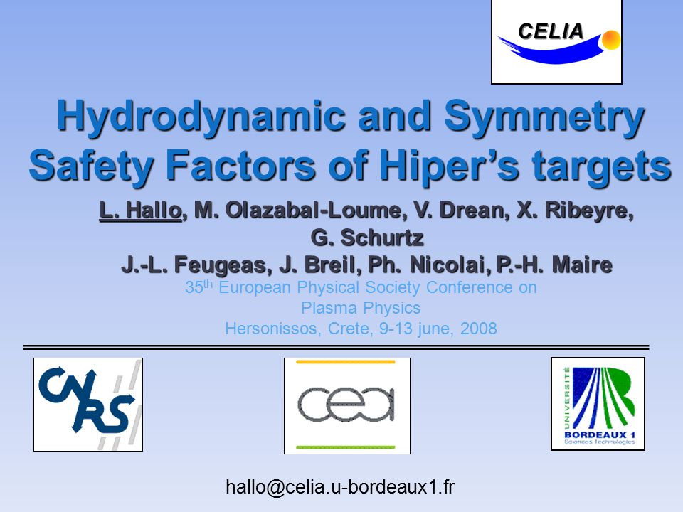 Hydrodynamic and Symmetry Safety Factors of Hiper's targets 35 th European Physical Society Conference on Plasma Physics Hersonissos, Crete, 9-13 june, 2008 hallo@celia.u-bordeaux1.fr L.
