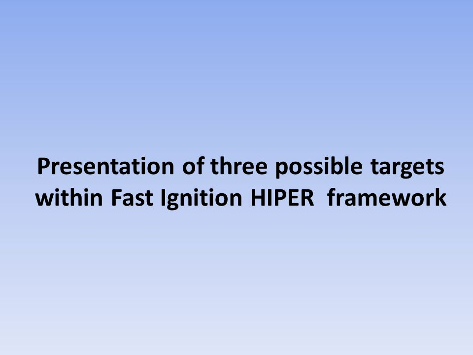 Presentation of three possible targets within Fast Ignition HIPER framework