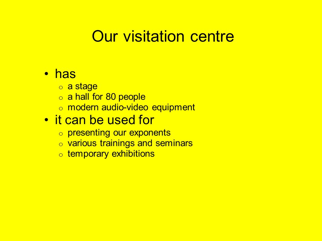 Our visitation centre has o a stage o a hall for 80 people o modern audio-video equipment it can be used for o presenting our exponents o various trainings and seminars o temporary exhibitions