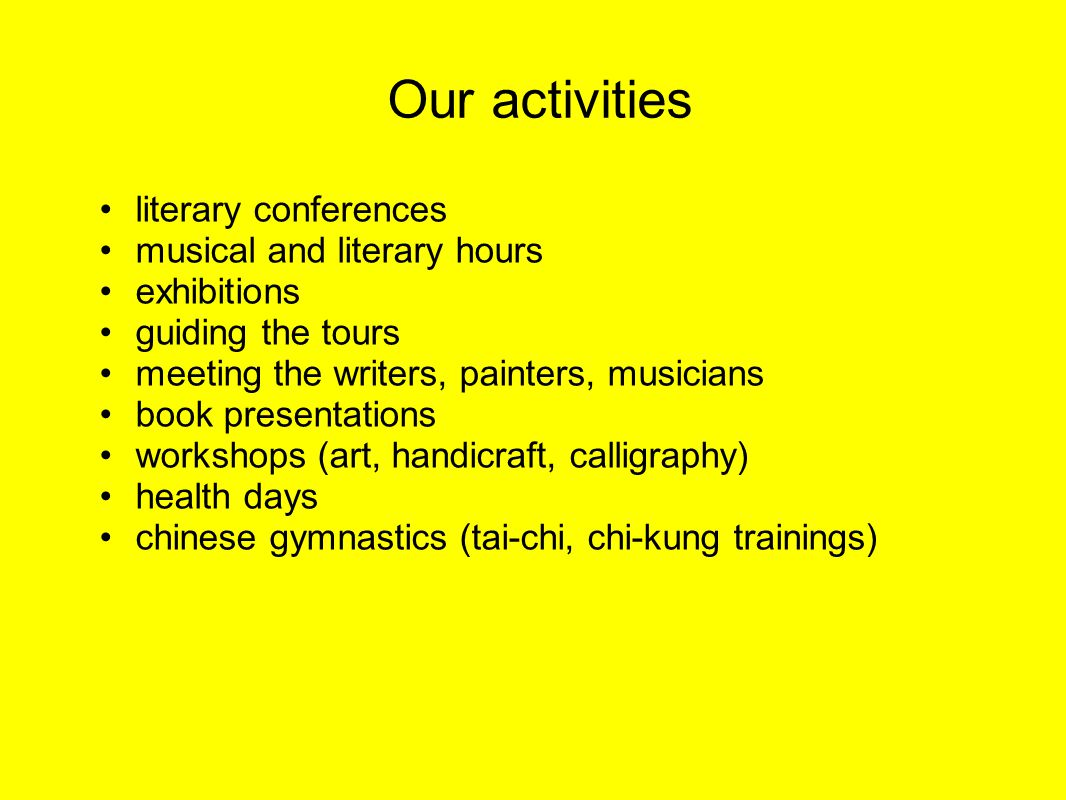 Our activities literary conferences musical and literary hours exhibitions guiding the tours meeting the writers, painters, musicians book presentations workshops (art, handicraft, calligraphy) health days chinese gymnastics (tai-chi, chi-kung trainings)