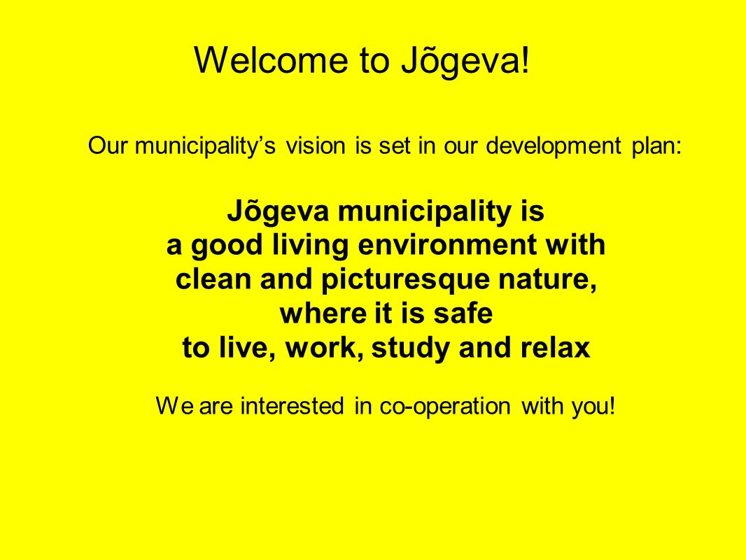Our municipality's vision is set in our development plan: Jõgeva municipality is a good living environment with clean and picturesque nature, where it is safe to live, work, study and relax We are interested in co-operation with you.