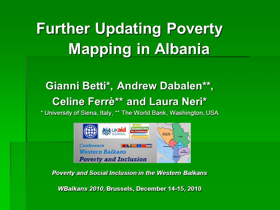 Further Updating Poverty Mapping in Albania Gianni Betti*, Andrew Dabalen**, Celine Ferrè** and Laura Neri* * University of Siena, Italy, ** The World Bank, Washington, USA Poverty and Social Inclusion in the Western Balkans WBalkans 2010, Brussels, December 14-15, 2010