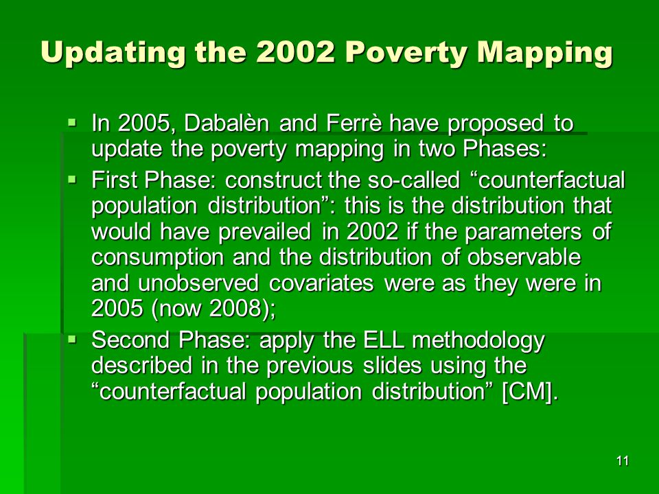 11 Updating the 2002 Poverty Mapping  In 2005, Dabalèn and Ferrè have proposed to update the poverty mapping in two Phases:  First Phase: construct the so-called counterfactual population distribution : this is the distribution that would have prevailed in 2002 if the parameters of consumption and the distribution of observable and unobserved covariates were as they were in 2005 (now 2008);  Second Phase: apply the ELL methodology described in the previous slides using the counterfactual population distribution [CM].