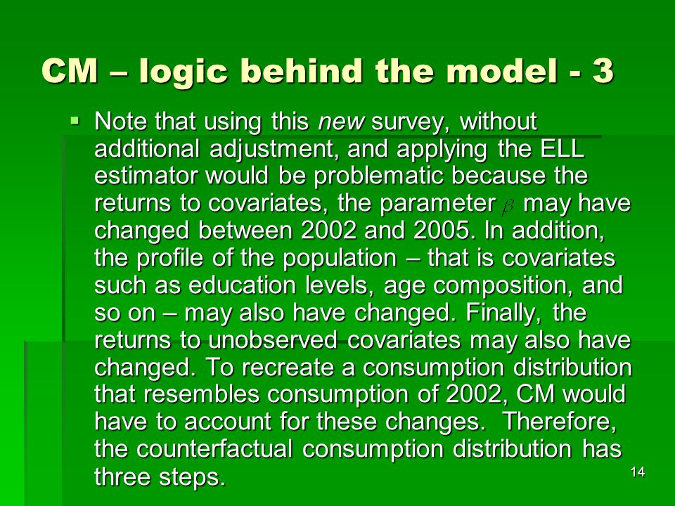 14 CM – logic behind the model - 3  Note that using this new survey, without additional adjustment, and applying the ELL estimator would be problematic because the returns to covariates, the parameter may have changed between 2002 and 2005.
