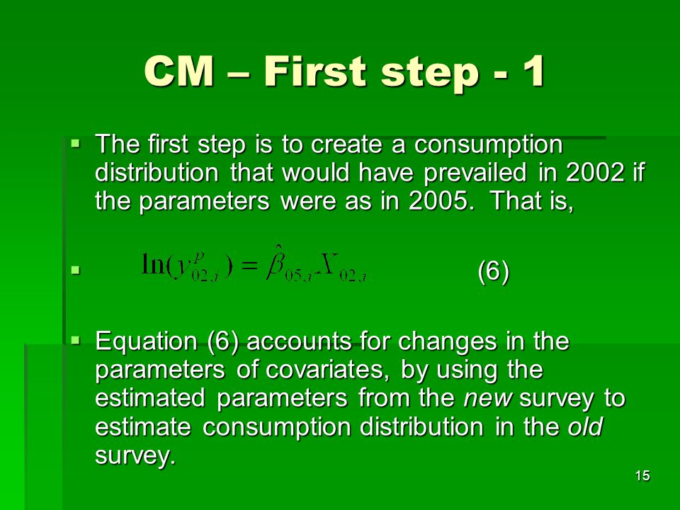 15 CM – First step - 1  The first step is to create a consumption distribution that would have prevailed in 2002 if the parameters were as in 2005. T