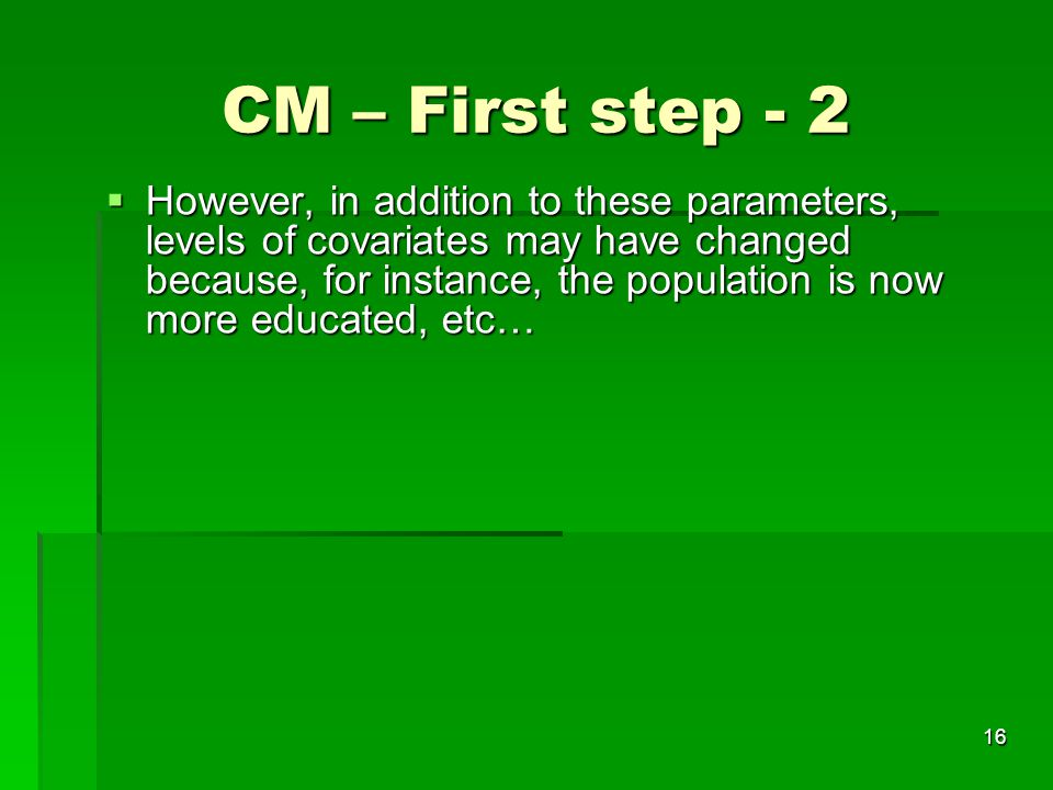 16 CM – First step - 2  However, in addition to these parameters, levels of covariates may have changed because, for instance, the population is now