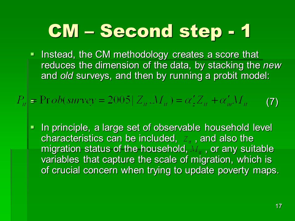 17 CM – Second step - 1  Instead, the CM methodology creates a score that reduces the dimension of the data, by stacking the new and old surveys, and then by running a probit model:  (7)  In principle, a large set of observable household level characteristics can be included,, and also the migration status of the household,, or any suitable variables that capture the scale of migration, which is of crucial concern when trying to update poverty maps.